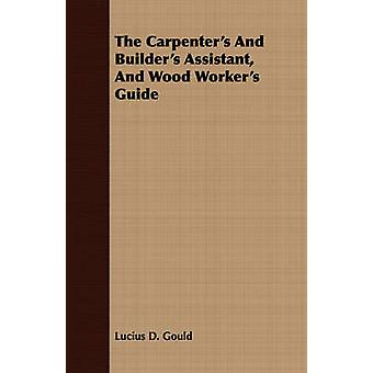The Carpenters And Builders Assistant And Wood Workers Guide by Gould & Lucius D.