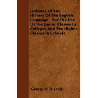 Outlines Of The History Of The English Language  For The Use Of The Junior Classes In Colleges And The Higher Classes In Schools by Craik & George Lillie