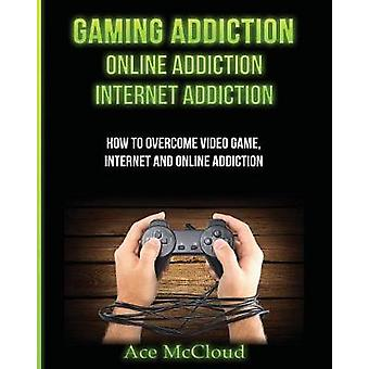Gaming Addiction Online Addiction Internet Addiction How To Overcome Video Game Internet And Online Addiction by McCloud & Ace
