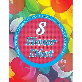 8 Hour Diet Track Your Diet Success with Food Pyramid Calorie Guide and BMI Chart by Publishing LLC & Speedy