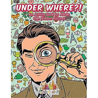 Unter Where An Activity Book for Adults with Hidden Pictures by Activity Attic Books