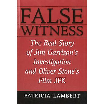 False Witness The Real Story of Jim Garrisons Investigation and Oliver Stones Film JFK by Lambert & Patricia