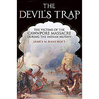The Devil's Trap - The People of the Cawnpore Massacre During the Indi