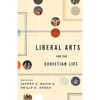 Liberal Arts for the Christian Life by Edited by Jeffry C Davis & Edited by Philip Graham Ryken & Contributions by Leland Ryken & Contributions by Duane Litfin & Contributions by Alan Jacobs & Contributions by Professor Roger Lundin & Cont