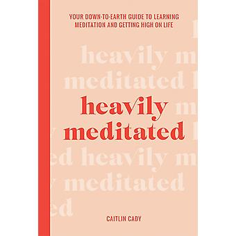 Heavily Meditated  Your downtoearth guide to learning meditation and getting high on life by Caitlin Cady