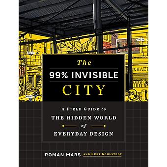 The 99 Invisible City  A Field Guide to the Hidden World of Everyday Design by Roman Mars & Kurt Kohlstedt