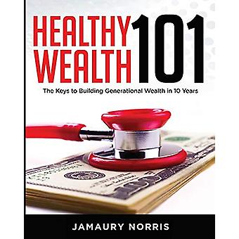 Healthy Wealth 101 - The Keys to Building Generational Wealth in 10 Ye