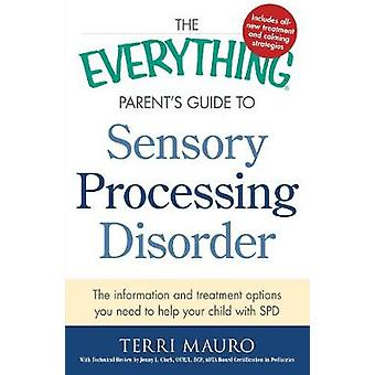 The Everything Parents Guide To Sensory Processing Disorder The Information and Treatment Options You Need to Help Your Child with SPD von Terri Mauro & Contributions by Jenny L Clark