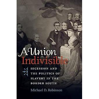 A Union Indivisible - Secession and the Politics of Slavery in the Bor