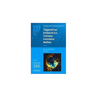 Triggered Star Formation in a Turbulent Interstellar Medium: Proceedings of the 237th Symposium of the International Astronomical Union Held in Prague, Czech Republic August 14-18 2006