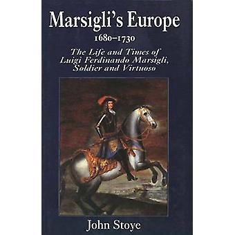 Marsiglis Europe 16801730 The Life and Times of Luigi Ferdinando Marsigli Soldier and Virtuoso by Stoye & John