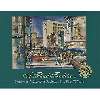 A Fluid Tradition - Northwest Watercolor Society...the First 75 Years