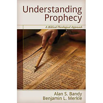 Understanding Prophecy - A Biblical-Theological Approach by Alan S. Ba