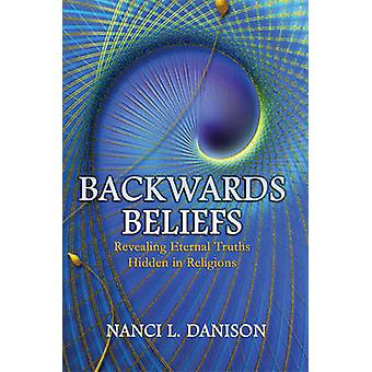 Backwards Beliefs - Revealing Eternal Truths Hidden in Religions by Na
