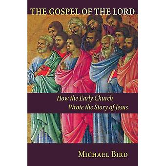 The Gospel of the Lord - How the Early Church Wrote the Story of Jesus