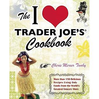 The I Love Trader Joe's Cookbook - More Than 150 Delicious Recipes Usi