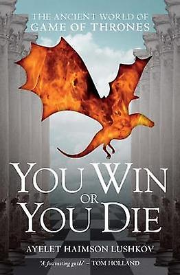 You Win or You Die  The Ancient World of Game of Thrones by Ayelet Haimson Lushkov