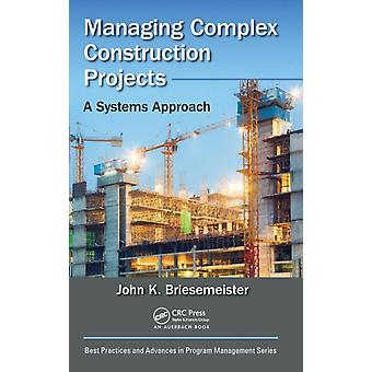 Managing Complex Construction Projects  A Systems Approach by Briesemeister & John K.