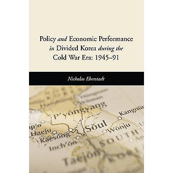 Policy and Economic Performance in Divided Korea during the Cold War Era 194591 by Nicholas Eberstadt