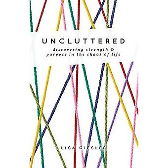 Uncluttered Discovering Strength and Purpose in the Chaos of Life by Giesler & Lisa