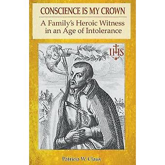 Conscience is my Crown A Familys Heroic Witness in an Age of Intolerance by Claus & Patricia W.