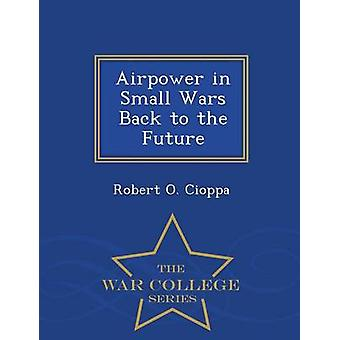 Airpower in Small Wars Back to the Future  War College Series by Cioppa & Robert O.