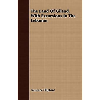 The Land Of Gilead With Excursions In The Lebanon by Oliphant & Laurence