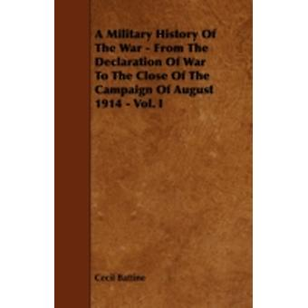 A Military History of the War  From the Declaration of War to the Close of the Campaign of August 1914  Vol. I by Battine & Cecil