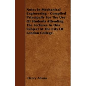 Notes In Mechanical Engineering  Compiled Principally For The Use Of Students Attending The Lectures In This Subject At The City Of London College. by Adams & Henry