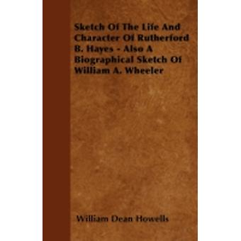 Sketch Of The Life And Character Of Rutherford B. Hayes  Also A Biographical Sketch Of William A. Wheeler by Howells & William Dean
