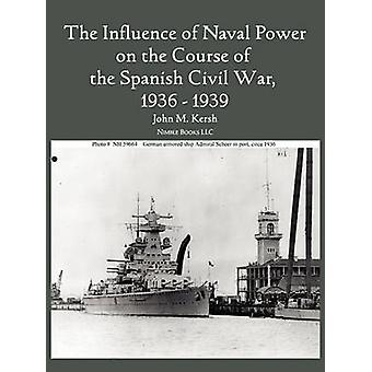 The Influence of Naval Power on the Course of the Spanish Civil War 19361939 by Kersh & John M.
