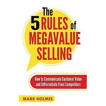 The 5 Rules of Megavalue Selling How to Communicate Customer Value and Differentiate From Competitors by Holmes & Mark