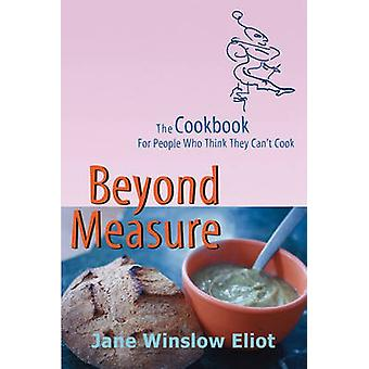 Beyond Measure  The Cookbook For People Who Think They Cant Cook by Eliot & Jane Winslow