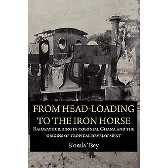 From HeadLoading to the Iron Horse. Railway Building in Colonial Ghana and the Origins of Tropical Development by Tsey & Komla