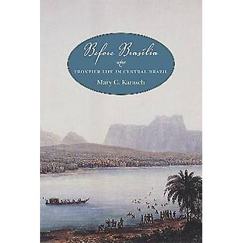 Before Brasilia - Frontier Life in Central Brazil by Mary C. Karasch -