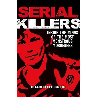 Serial Killers - Inside the Minds of the Most Monstrous Murderers by C