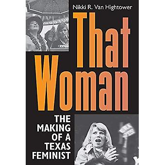 That Woman - The Making of a Texas Feminist by Nikki R. Van Hightower