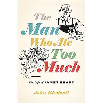 The Man Who Ate Too Much  The Life of James Beard by John Birdsall
