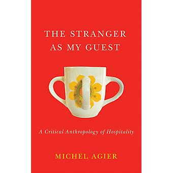 The Stranger as My Guest  A Critical Anthropology of Hospitality by Michel Agier & Translated by Helen Morrison
