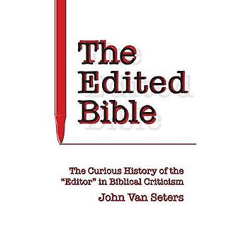The Edited Bible - The Curious History of the Editor in Biblical Criti