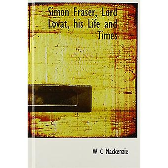 Simon Fraser - Lord Lovat - his Life and Times by W C Mackenzie - 978