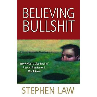 Believing Bullshit How Not to Get Sucked into an Intellectual Black Hole by Law & Stephen