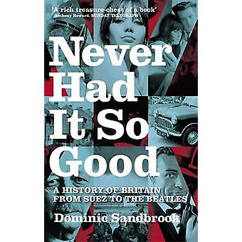 Never Had it So Good - A History of Britain from Suez to the Beatles b