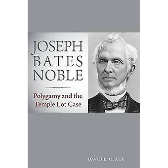 Joseph Bates Noble - Polygamy and the Temple Lot Case by David L Clark