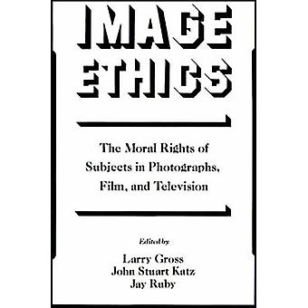 Image Ethics The Moral Rights of Subjects in Photographs Film and Television by Gross & Larry P.
