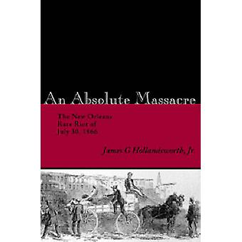 Absolute Massacre The New Orleans Race Riot of July 30 1866 by Hollandsworth & James G