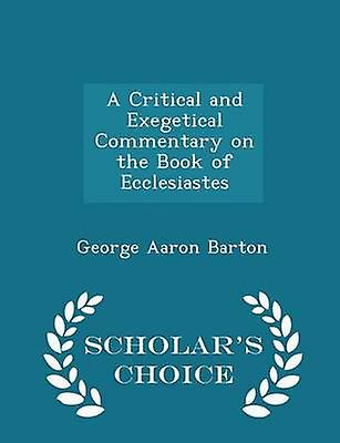 A Critical and Exegetical Commentary on the Book of Ecclesiastes  Scholars Choice Edition by Barton & George Aaron