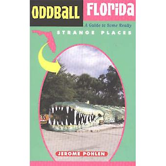 Oddball Florida - A Guide to Some Really Strange Places by Jerome Phol