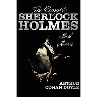 The Complete Sherlock Holmes Short Stories Unabridged The Adventures of Sherlock Holmes the Memoirs of Sherlock Holmes the Return of Sherlock Ho von Doyle & Arthur Conan
