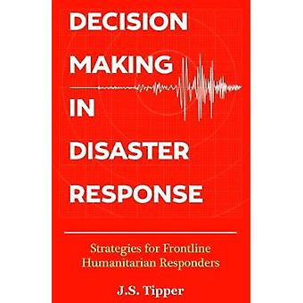 Decision Making in Disaster Response Strategies for Frontline Humanitarian Responders by Tipper & J. S.